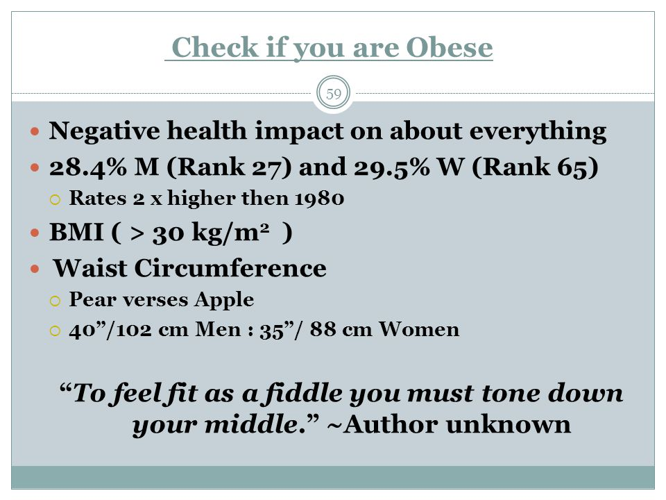 Check if you are Obese 59 Negative health impact on about everything 28.4% M (Rank 27) and 29.5% W (Rank 65)  Rates 2 x higher then 1980 BMI ( > 30 kg/m 2 ) Waist Circumference  Pear verses Apple  40 /102 cm Men : 35 / 88 cm Women To feel fit as a fiddle you must tone down your middle. ~Author unknown