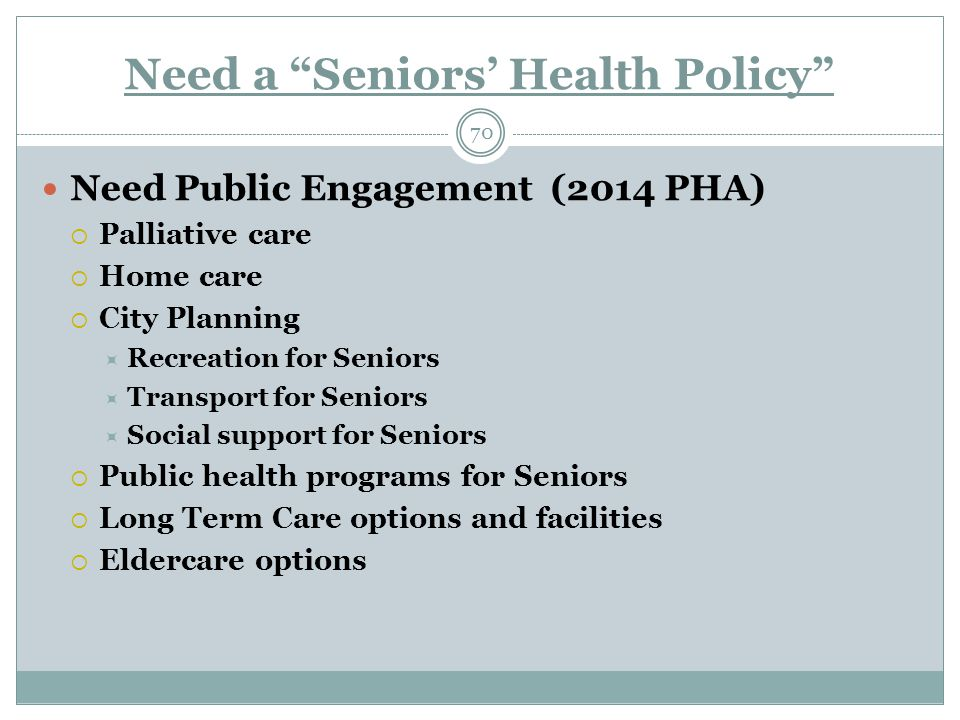 Need a Seniors' Health Policy 70 Need Public Engagement (2014 PHA)  Palliative care  Home care  City Planning  Recreation for Seniors  Transport for Seniors  Social support for Seniors  Public health programs for Seniors  Long Term Care options and facilities  Eldercare options