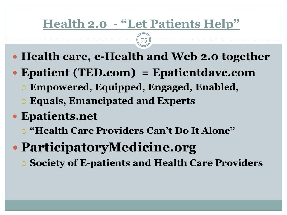 Health 2.0 - Let Patients Help 75 Health care, e-Health and Web 2.0 together Epatient (TED.com) = Epatientdave.com  Empowered, Equipped, Engaged, Enabled,  Equals, Emancipated and Experts Epatients.net  Health Care Providers Can't Do It Alone ParticipatoryMedicine.org  Society of E-patients and Health Care Providers