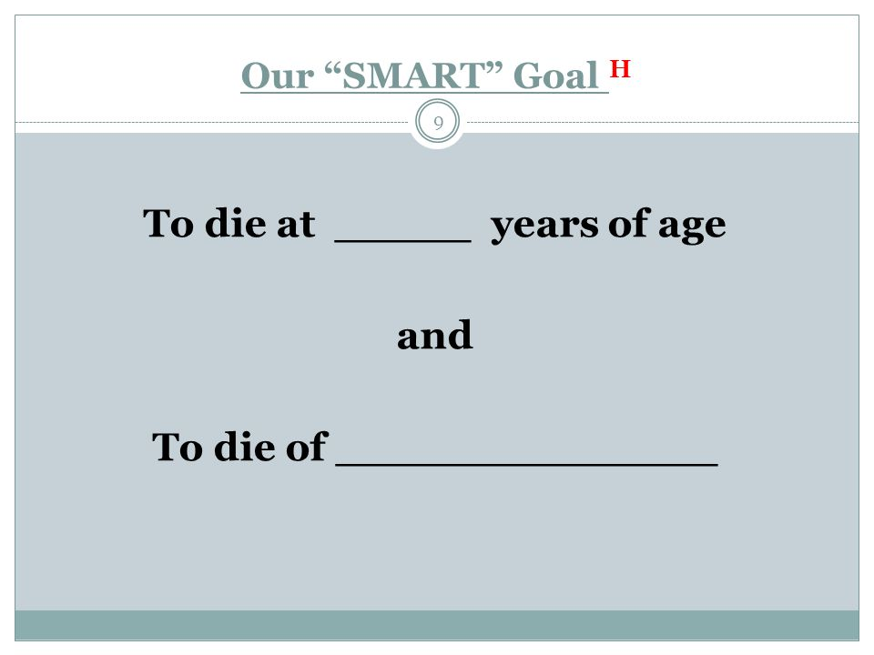 Our SMART Goal H 9 To die at _____ years of age and To die of ______________