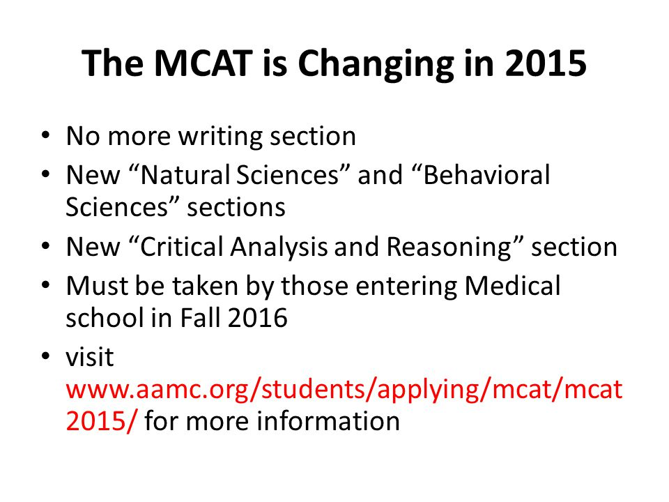 "The MCAT is Changing in 2015 No more writing section New ""Natural Sciences"" and ""Behavioral Sciences"" sections New ""Critical Analysis and Reasoning"" s"