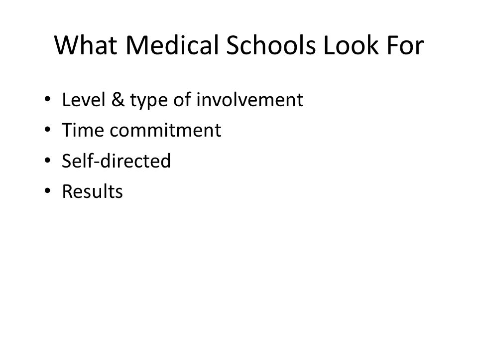 What Medical Schools Look For Level & type of involvement Time commitment Self-directed Results