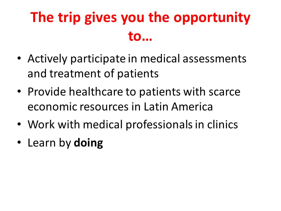 The trip gives you the opportunity to… Actively participate in medical assessments and treatment of patients Provide healthcare to patients with scarce economic resources in Latin America Work with medical professionals in clinics Learn by doing