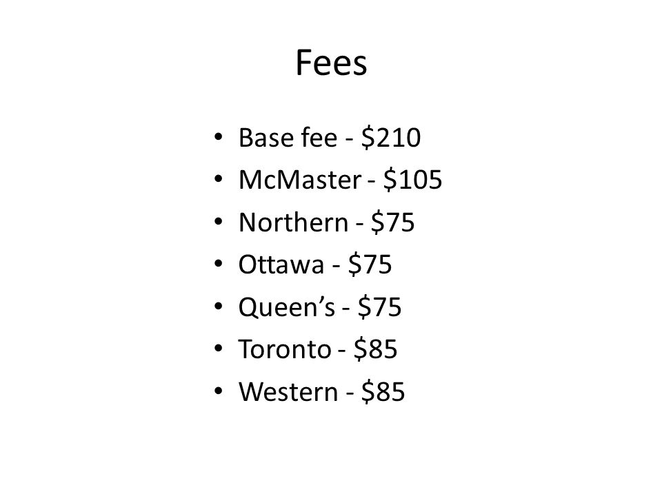 Fees Base fee - $210 McMaster - $105 Northern - $75 Ottawa - $75 Queen's - $75 Toronto - $85 Western - $85