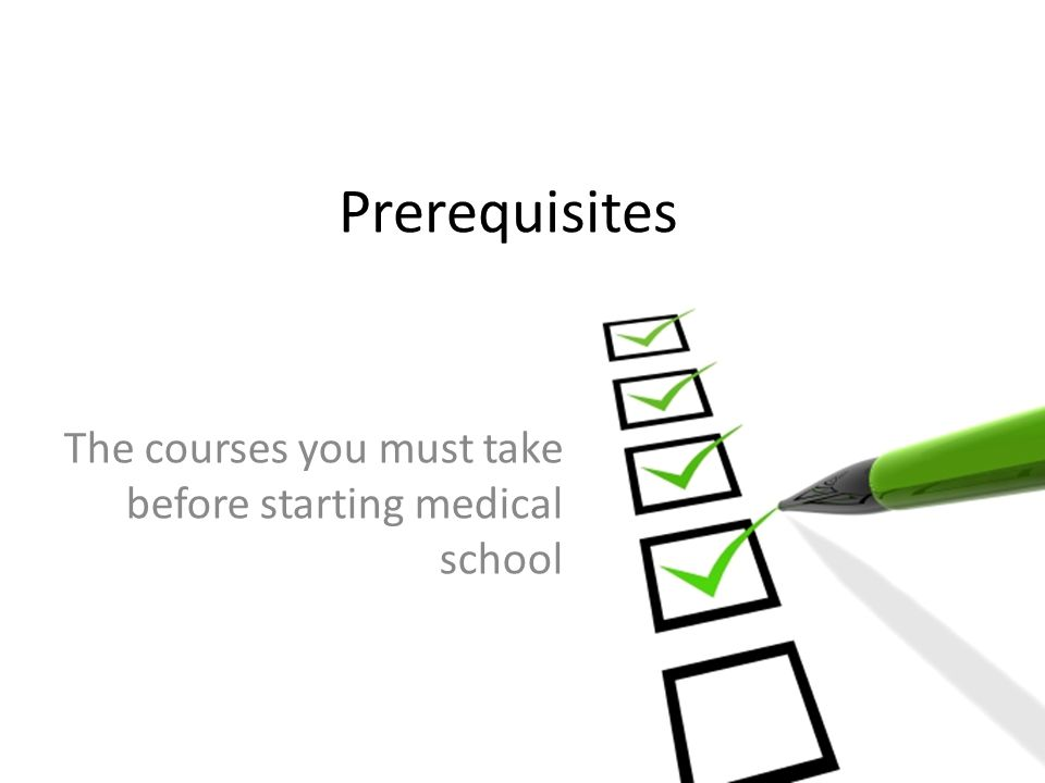 Prerequisites The courses you must take before starting medical school
