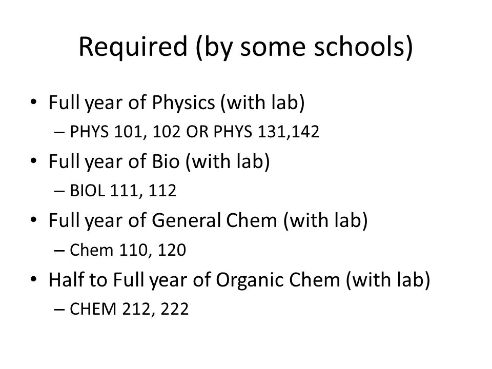 Required (by some schools) Full year of Physics (with lab) – PHYS 101, 102 OR PHYS 131,142 Full year of Bio (with lab) – BIOL 111, 112 Full year of Ge