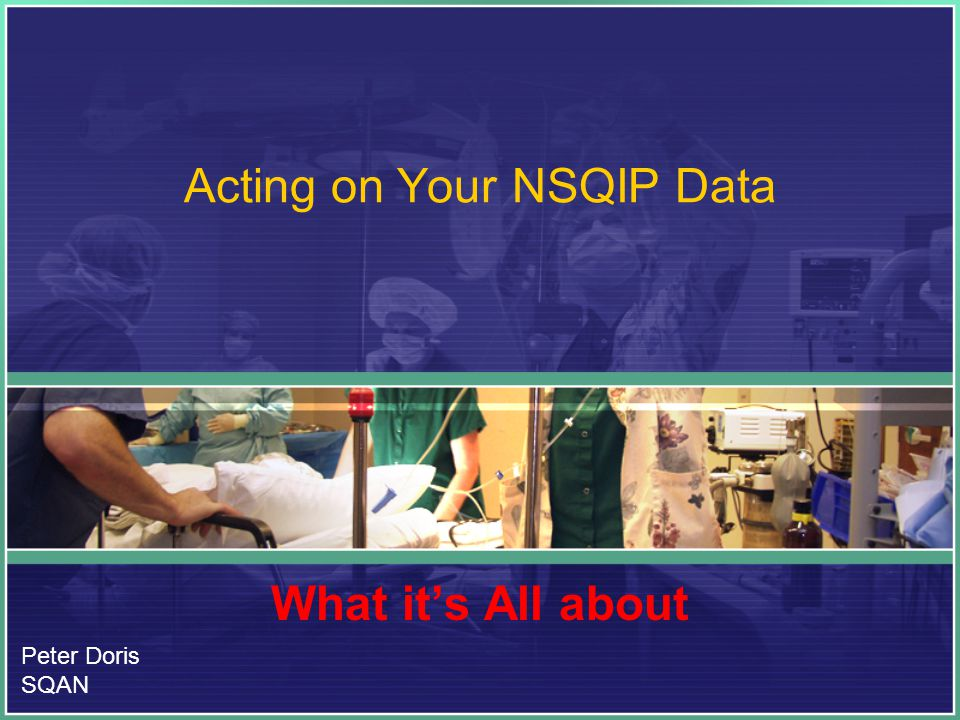 Acting on Your NSQIP Data What it's All about Peter Doris SQAN