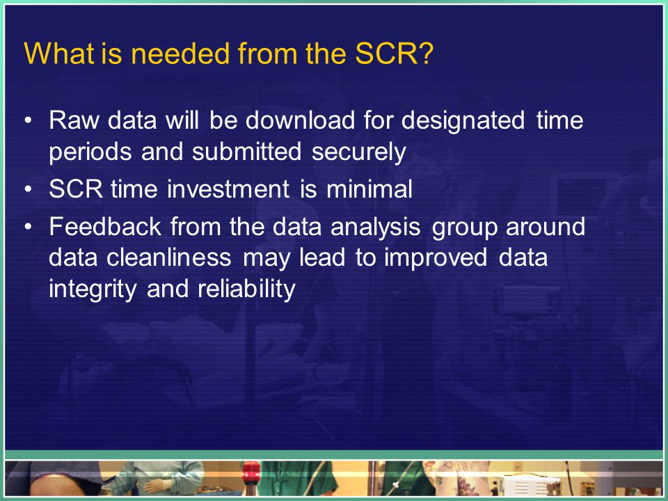 What is needed from the SCR? Raw data will be download for designated time periods and submitted securely SCR time investment is minimal Feedback from