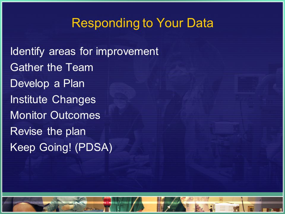 Responding to Your Data Identify areas for improvement Gather the Team Develop a Plan Institute Changes Monitor Outcomes Revise the plan Keep Going! (