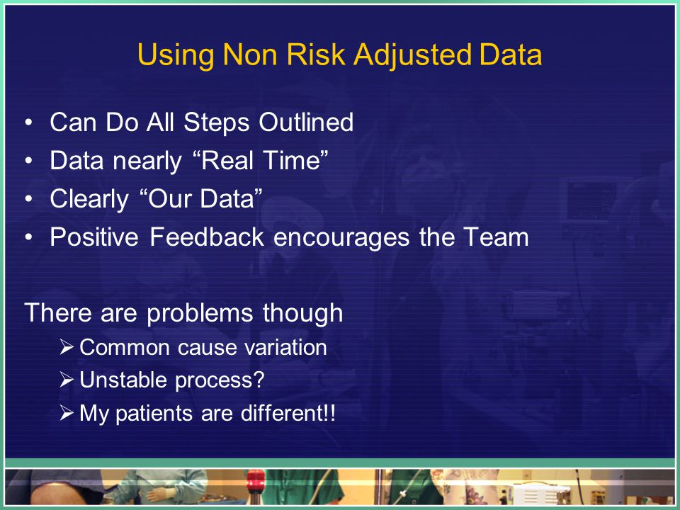 "Using Non Risk Adjusted Data Can Do All Steps Outlined Data nearly ""Real Time"" Clearly ""Our Data"" Positive Feedback encourages the Team There are prob"