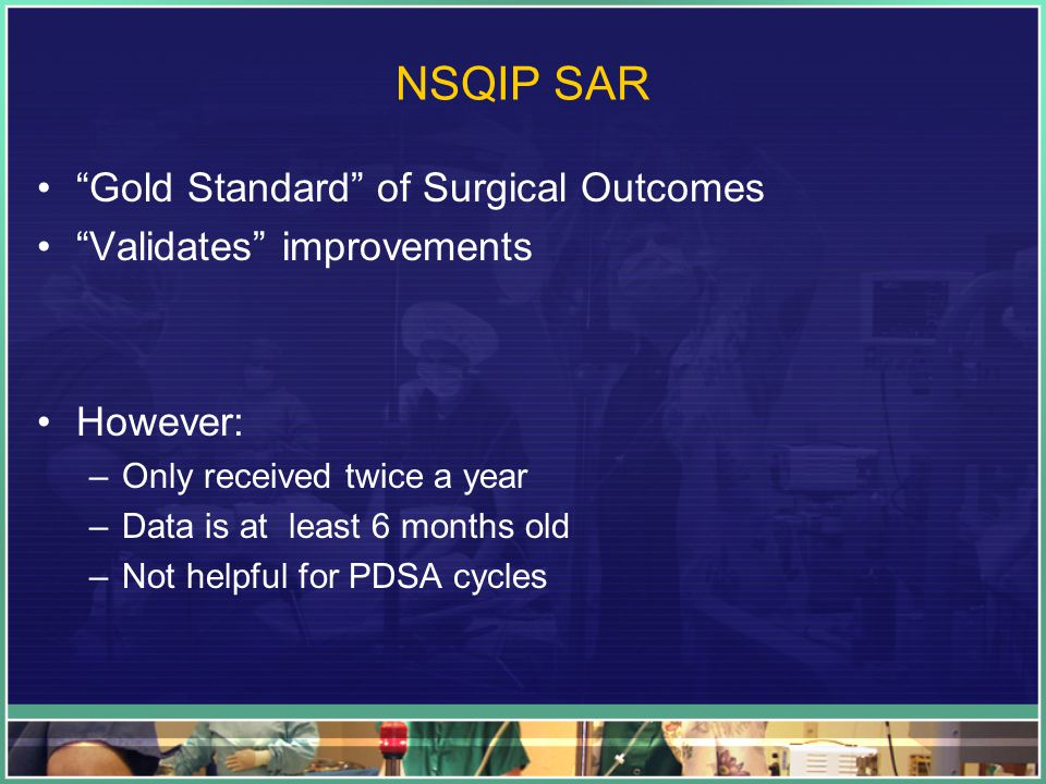 "NSQIP SAR ""Gold Standard"" of Surgical Outcomes ""Validates"" improvements However: –Only received twice a year –Data is at least 6 months old –Not helpf"