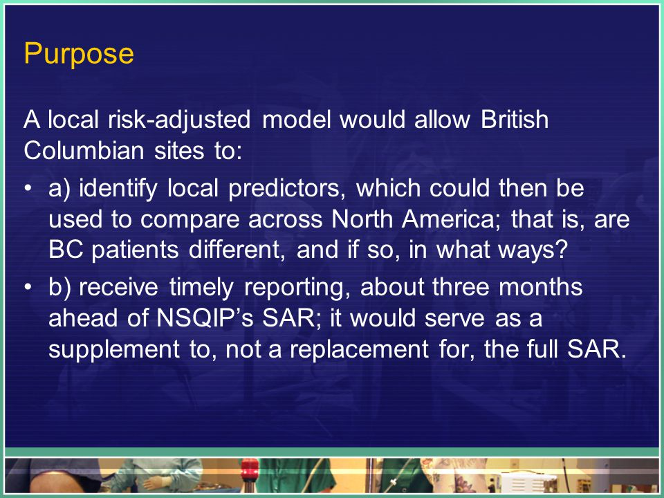 Purpose A local risk-adjusted model would allow British Columbian sites to: a) identify local predictors, which could then be used to compare across N