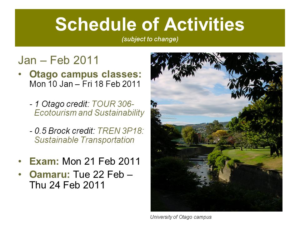 Schedule of Activities (subject to change) Jan – Feb 2011 Otago campus classes: Mon 10 Jan – Fri 18 Feb 2011 - 1 Otago credit: TOUR 306- Ecotourism and Sustainability - 0.5 Brock credit: TREN 3P18: Sustainable Transportation Exam: Mon 21 Feb 2011 Oamaru: Tue 22 Feb – Thu 24 Feb 2011 University of Otago campus