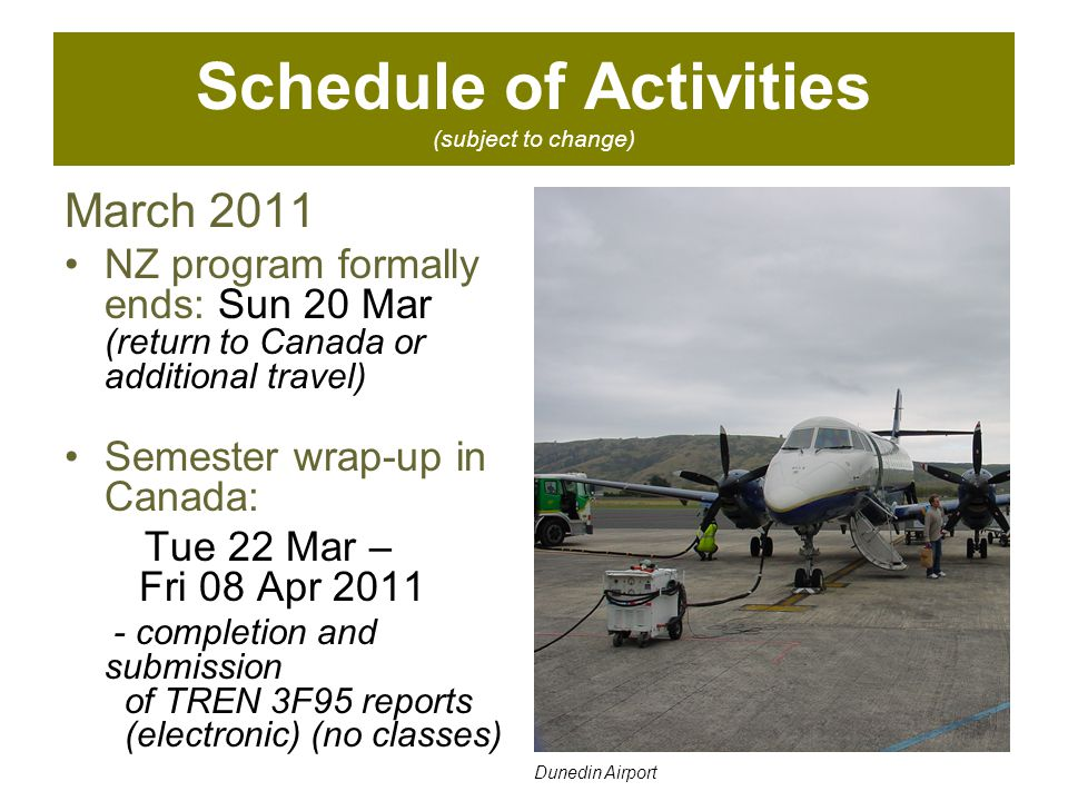 Schedule of Activities (subject to change) March 2011 NZ program formally ends: Sun 20 Mar (return to Canada or additional travel) Semester wrap-up in Canada: Tue 22 Mar – Fri 08 Apr 2011 - completion and submission of TREN 3F95 reports (electronic) (no classes) Dunedin Airport