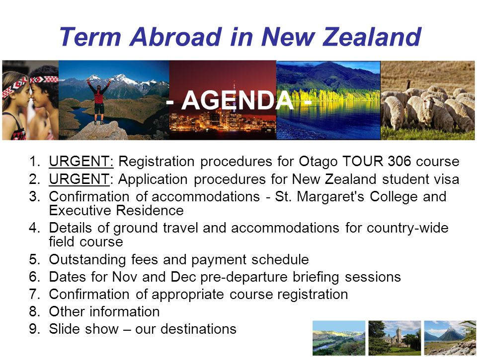 Term Abroad in New Zealand - AGENDA - 1.URGENT: Registration procedures for Otago TOUR 306 course 2.URGENT: Application procedures for New Zealand student visa 3.Confirmation of accommodations - St.
