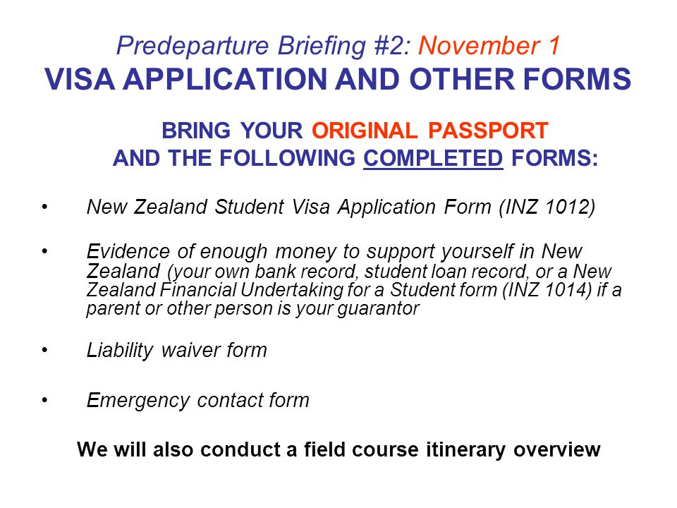 Predeparture Briefing #2: November 1 VISA APPLICATION AND OTHER FORMS BRING YOUR ORIGINAL PASSPORT AND THE FOLLOWING COMPLETED FORMS: New Zealand Student Visa Application Form (INZ 1012) Evidence of enough money to support yourself in New Zealand (your own bank record, student loan record, or a New Zealand Financial Undertaking for a Student form (INZ 1014) if a parent or other person is your guarantor Liability waiver form Emergency contact form We will also conduct a field course itinerary overview
