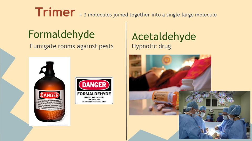 Trimer = 3 molecules joined together into a single large molecule Formaldehyde Fumigate rooms against pests Acetaldehyde Hypnotic drug