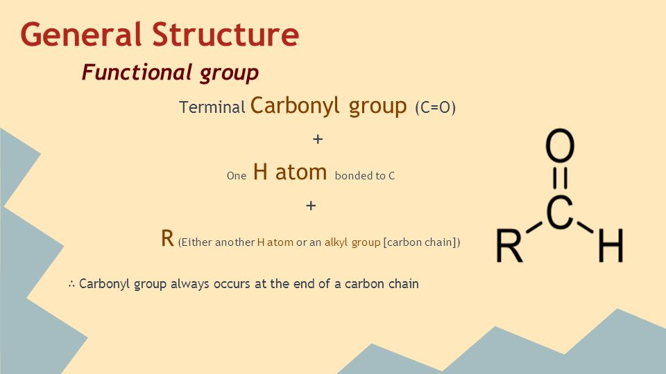 Functional group Terminal Carbonyl group (C=O) + One H atom bonded to C + R (Either another H atom or an alkyl group [carbon chain]) ∴ Carbonyl group always occurs at the end of a carbon chain General Structure