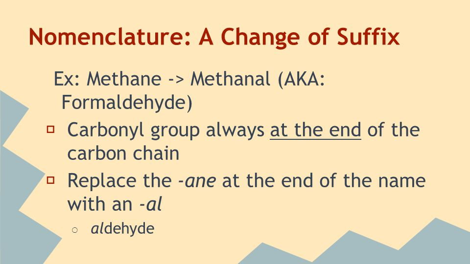 Nomenclature: A Change of Suffix Ex: Methane -> Methanal (AKA: Formaldehyde) ★ Carbonyl group always at the end of the carbon chain ★ Replace the -ane at the end of the name with an -al ○ aldehyde