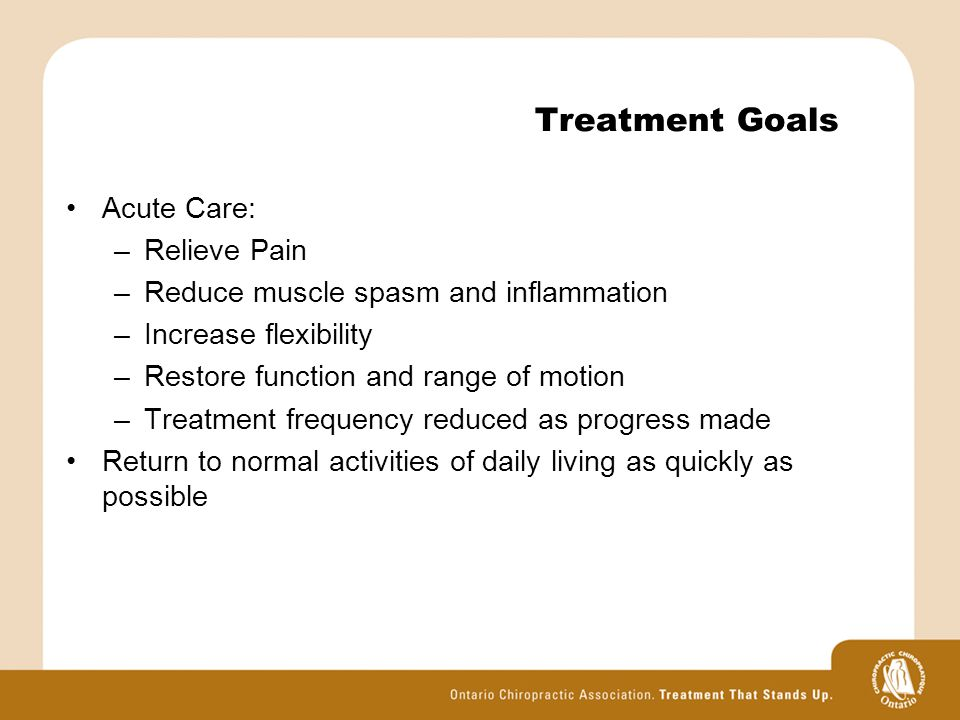 Treatment Goals Acute Care: –Relieve Pain –Reduce muscle spasm and inflammation –Increase flexibility –Restore function and range of motion –Treatment frequency reduced as progress made Return to normal activities of daily living as quickly as possible