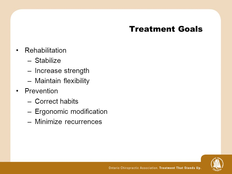 Treatment Goals Rehabilitation –Stabilize –Increase strength –Maintain flexibility Prevention –Correct habits –Ergonomic modification –Minimize recurrences