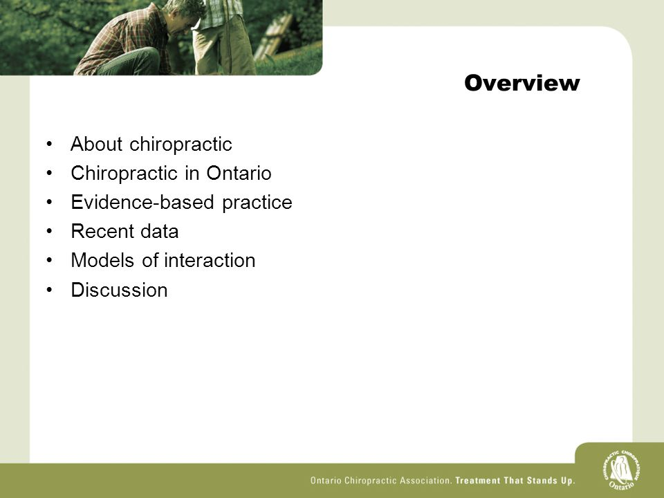Overview About chiropractic Chiropractic in Ontario Evidence-based practice Recent data Models of interaction Discussion