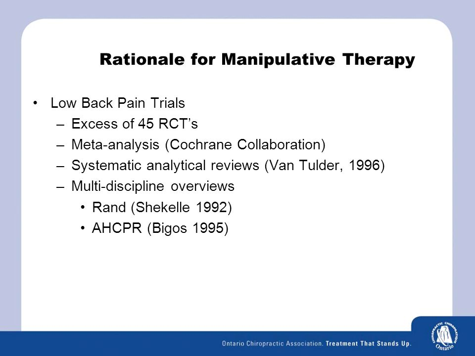 Rationale for Manipulative Therapy Low Back Pain Trials –Excess of 45 RCT's –Meta-analysis (Cochrane Collaboration) –Systematic analytical reviews (Van Tulder, 1996) –Multi-discipline overviews Rand (Shekelle 1992) AHCPR (Bigos 1995)