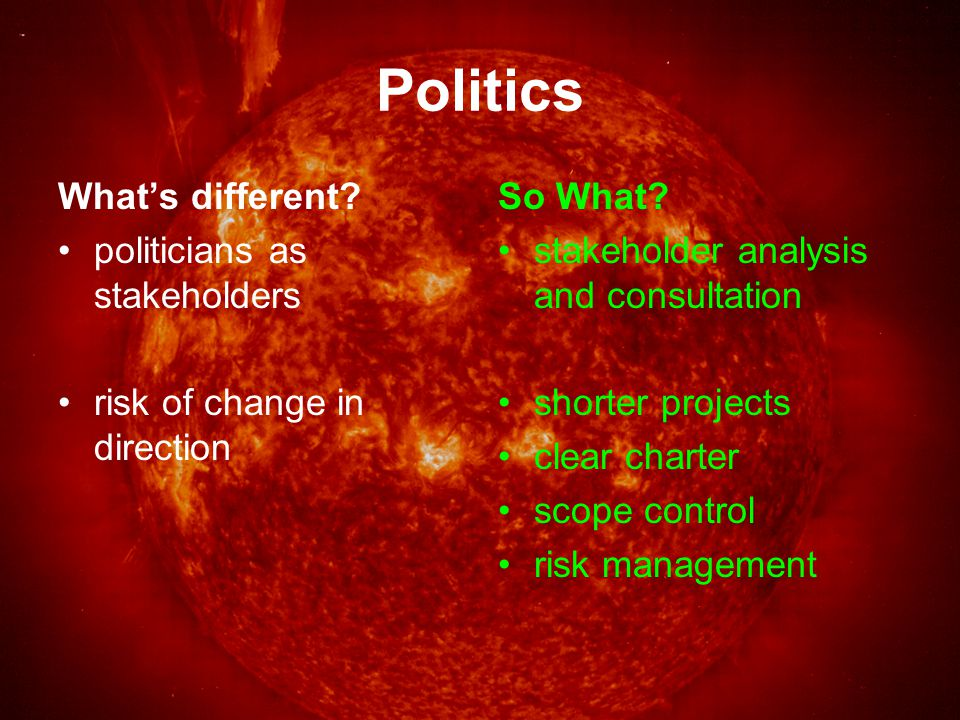 Politics What's different. politicians as stakeholders risk of change in direction So What.