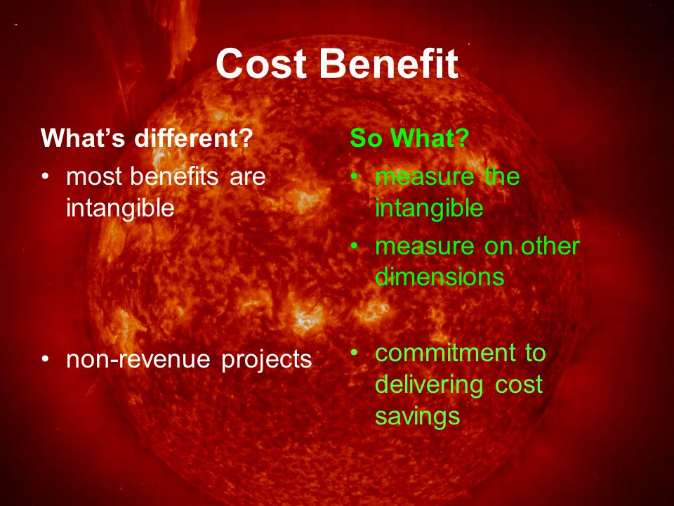 Cost Benefit What's different. most benefits are intangible non-revenue projects So What.