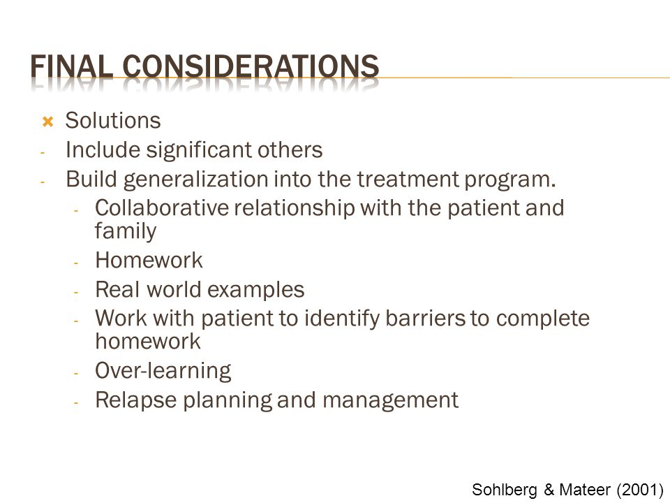  Solutions - Include significant others - Build generalization into the treatment program. - Collaborative relationship with the patient and family -