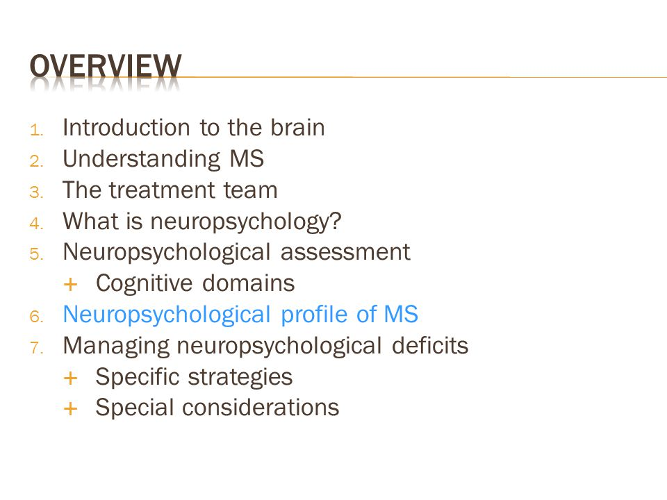 1. Introduction to the brain 2. Understanding MS 3. The treatment team 4. What is neuropsychology? 5. Neuropsychological assessment  Cognitive domain