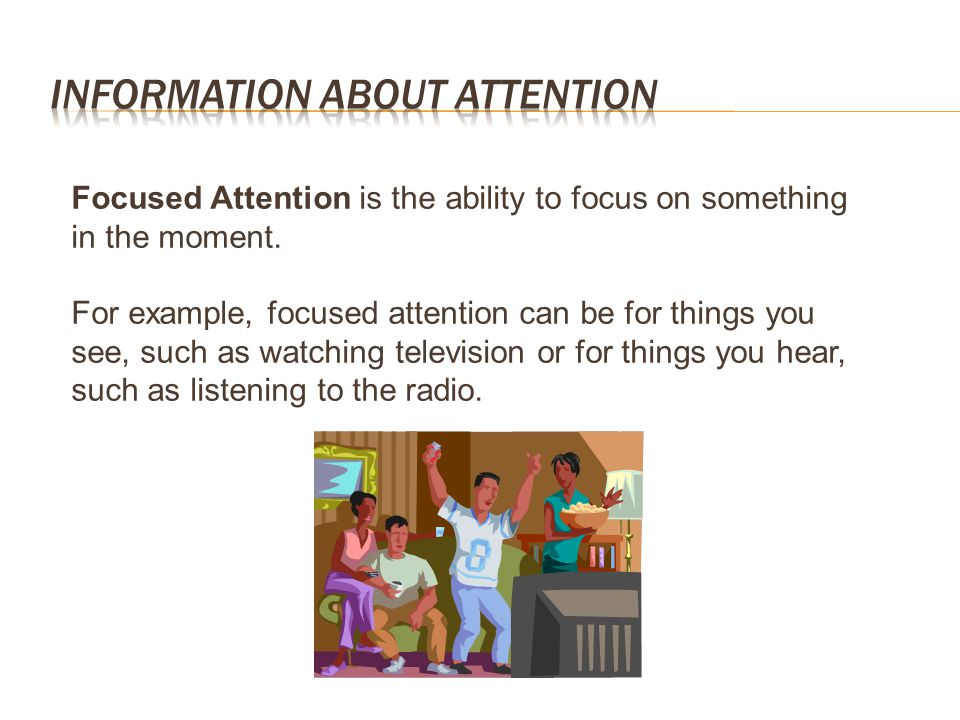 Focused Attention is the ability to focus on something in the moment. For example, focused attention can be for things you see, such as watching telev