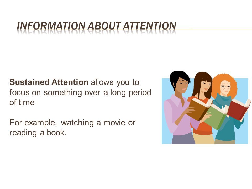 Sustained Attention allows you to focus on something over a long period of time For example, watching a movie or reading a book.