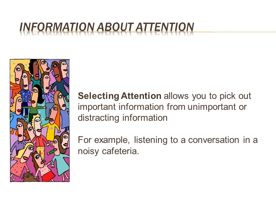 Selecting Attention allows you to pick out important information from unimportant or distracting information For example, listening to a conversation