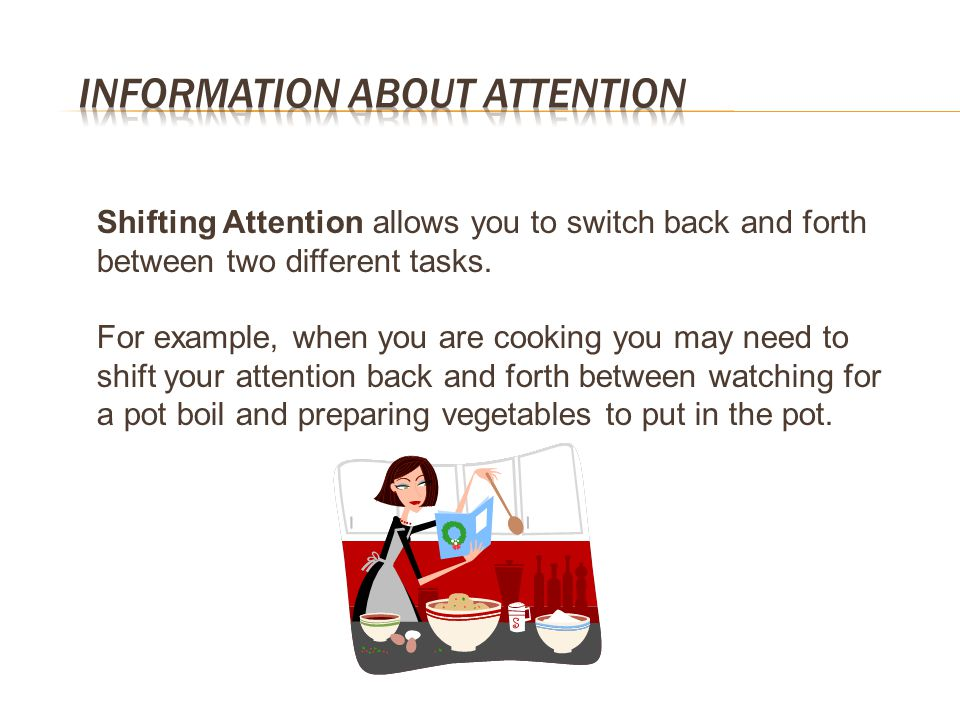 Shifting Attention allows you to switch back and forth between two different tasks. For example, when you are cooking you may need to shift your atten