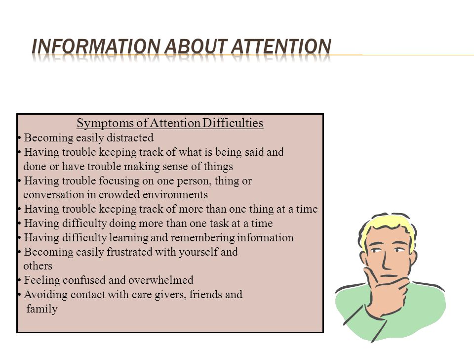 Symptoms of Attention Difficulties Becoming easily distracted Having trouble keeping track of what is being said and done or have trouble making sense