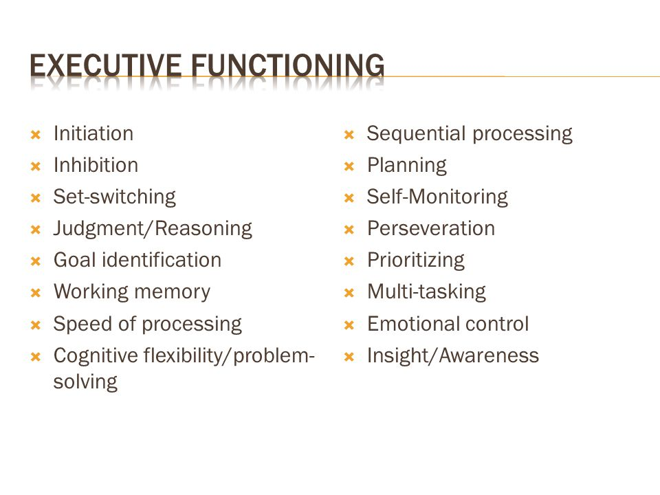  Initiation  Inhibition  Set-switching  Judgment/Reasoning  Goal identification  Working memory  Speed of processing  Cognitive flexibility/pr