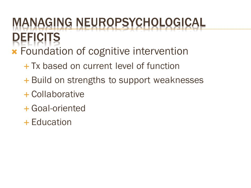  Foundation of cognitive intervention  Tx based on current level of function  Build on strengths to support weaknesses  Collaborative  Goal-orien