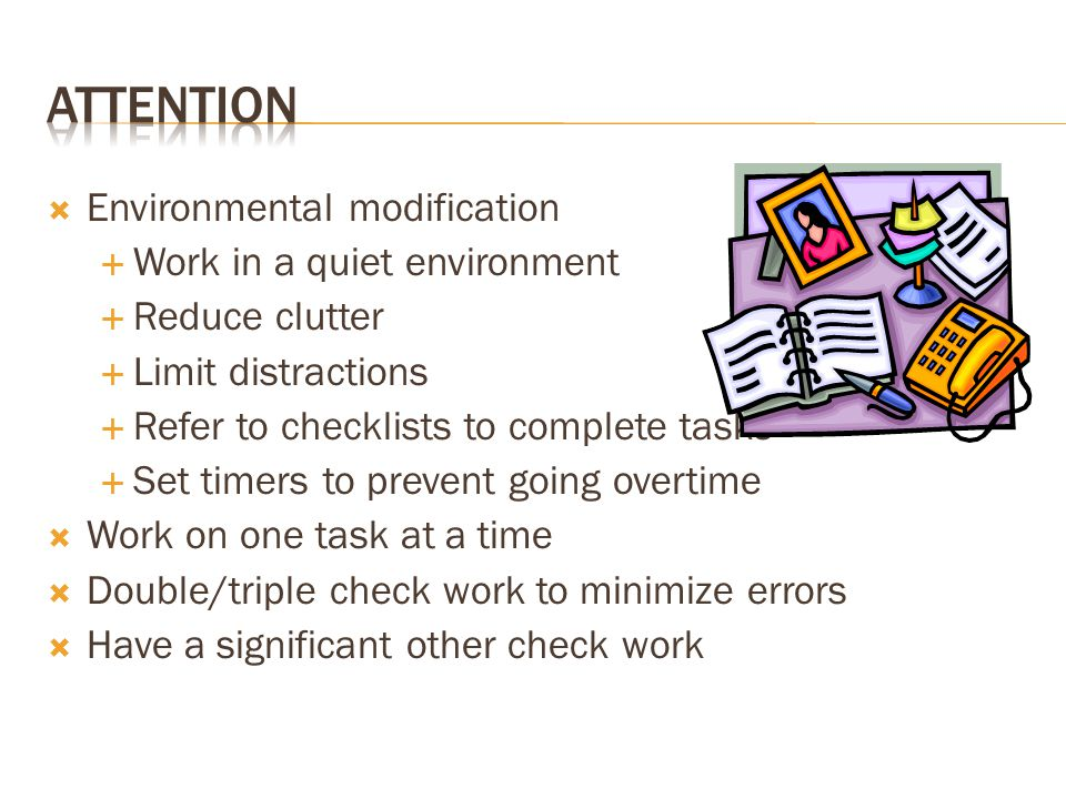  Environmental modification  Work in a quiet environment  Reduce clutter  Limit distractions  Refer to checklists to complete tasks  Set timers