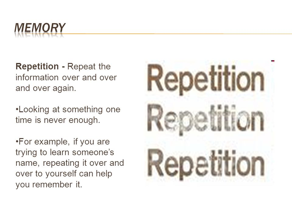 Repetition - Repeat the information over and over and over again. Looking at something one time is never enough. For example, if you are trying to lea