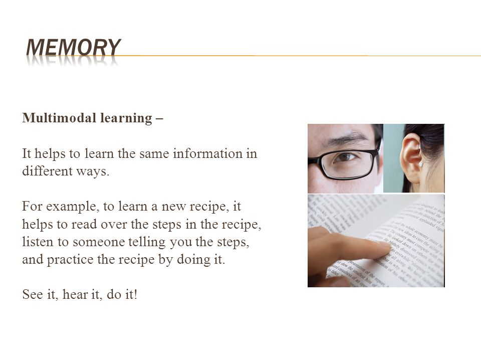 Multimodal learning – It helps to learn the same information in different ways. For example, to learn a new recipe, it helps to read over the steps in