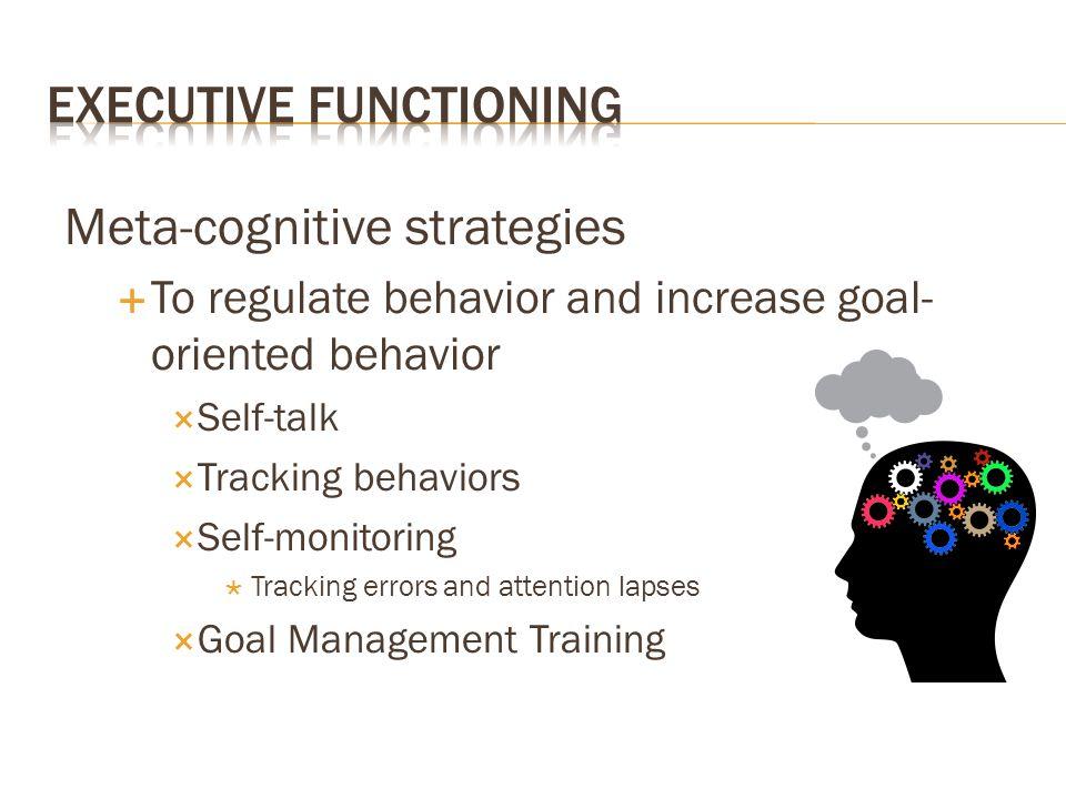 Meta-cognitive strategies  To regulate behavior and increase goal- oriented behavior  Self-talk  Tracking behaviors  Self-monitoring  Tracking er