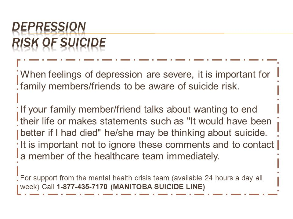 When feelings of depression are severe, it is important for family members/friends to be aware of suicide risk. If your family member/friend talks abo