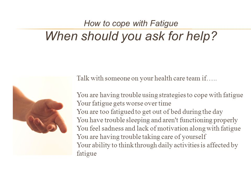 How to cope with Fatigue When should you ask for help? Talk with someone on your health care team if….. You are having trouble using strategies to cop
