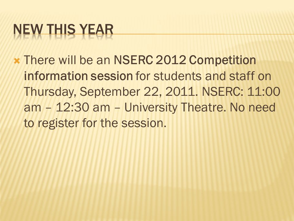  There will be an NSERC 2012 Competition information session for students and staff on Thursday, September 22, 2011. NSERC: 11:00 am – 12:30 am – Uni