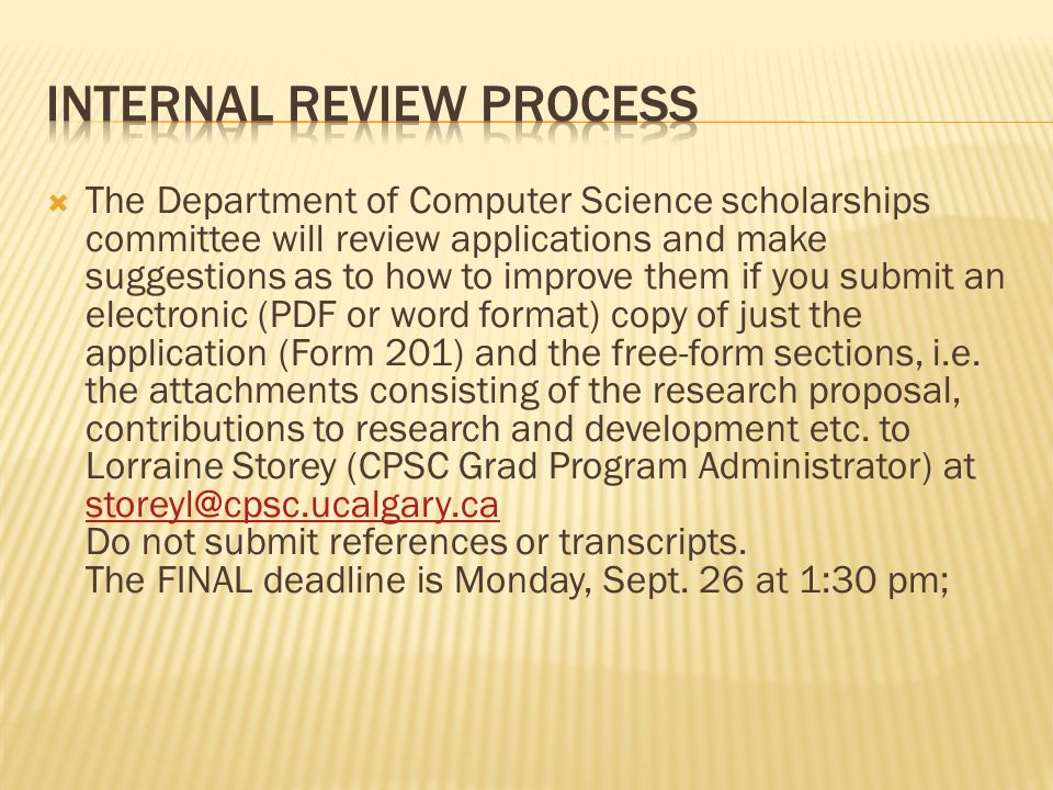  The Department of Computer Science scholarships committee will review applications and make suggestions as to how to improve them if you submit an electronic (PDF or word format) copy of just the application (Form 201) and the free-form sections, i.e.
