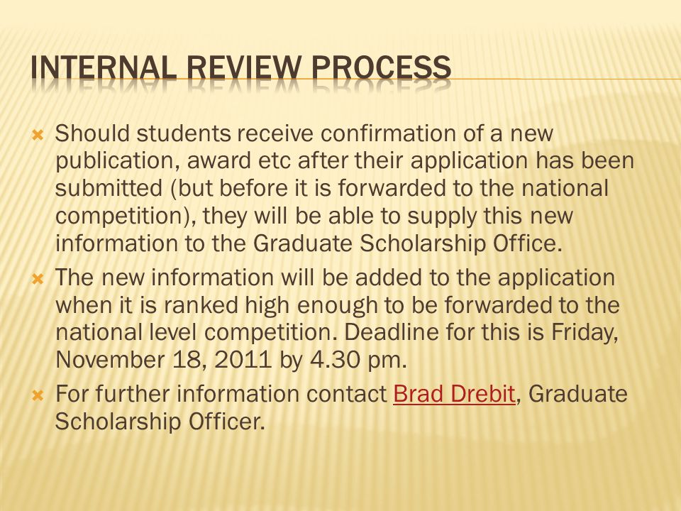  Should students receive confirmation of a new publication, award etc after their application has been submitted (but before it is forwarded to the national competition), they will be able to supply this new information to the Graduate Scholarship Office.