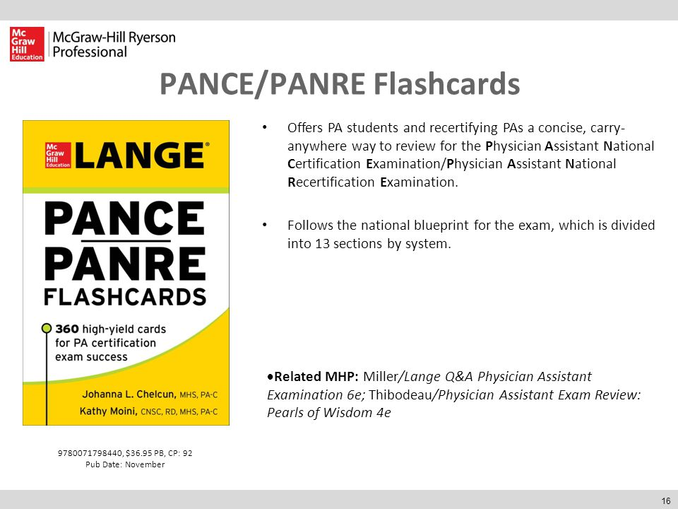 16 PANCE/PANRE Flashcards  Related MHP: Miller/Lange Q&A Physician Assistant Examination 6e; Thibodeau/Physician Assistant Exam Review: Pearls of Wisdom 4e 9780071798440, $36.95 PB, CP: 92 Pub Date: November Offers PA students and recertifying PAs a concise, carry- anywhere way to review for the Physician Assistant National Certification Examination/Physician Assistant National Recertification Examination.