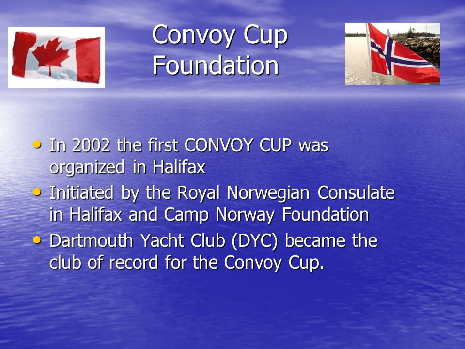 Convoy Cup Foundation In 2002 the first CONVOY CUP was organized in Halifax In 2002 the first CONVOY CUP was organized in Halifax Initiated by the Royal Norwegian Consulate in Halifax and Camp Norway Foundation Initiated by the Royal Norwegian Consulate in Halifax and Camp Norway Foundation Dartmouth Yacht Club (DYC) became the club of record for the Convoy Cup.
