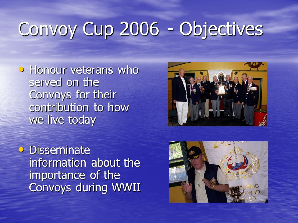 Convoy Cup Objectives Honour veterans who served on the Convoys for their contribution to how we live today Honour veterans who served on the Convoys for their contribution to how we live today Disseminate information about the importance of the Convoys during WWII Disseminate information about the importance of the Convoys during WWII